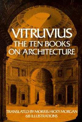 The Ten Books on Architecture Ten Books on Architecture - Vitruvius, and Morgan, Morris H (Translated by)