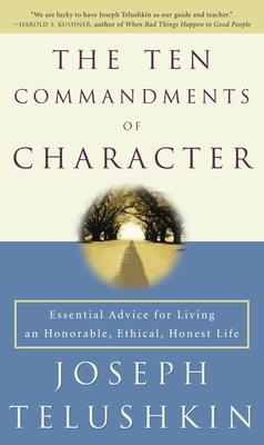 The Ten Commandments of Character: Essential Advice for Living an Honorable, Ethical, Honest Life - Telushkin, Joseph, Rabbi