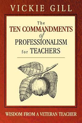 The Ten Commandments of Professionalism for Teachers: Wisdom from a Veteran Teacher - Gill, Vickie