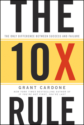 The Ten Times Rule: The Only Difference Between Success and Failure - Cardone, Grant