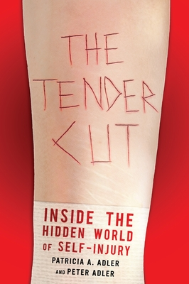 The Tender Cut: Inside the Hidden World of Self-Injury - Adler, Patricia A, Professor, and Adler, Peter