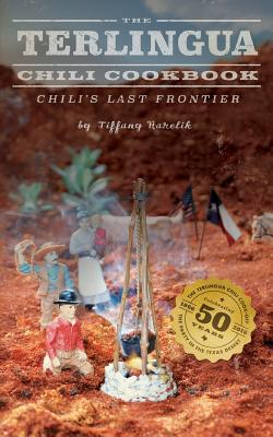The Terlingua Chili Cookbook: Chili's Last Frontier - Harelik, Tiffany