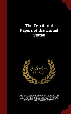 The Territorial Papers of the United States - Carter, Clarence Edwin, and Bloom, John Porter, and United States National Archives and Rec (Creator)