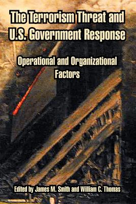 The Terrorism Threat and U.S. Government Response: Operational and Organizational Factors - Smith, James M, Dr. (Editor), and Thomas, William C (Editor)