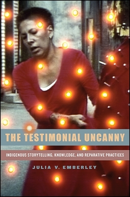 The Testimonial Uncanny: Indigenous Storytelling, Knowledge, and Reparative Practices - Emberley, Julia V