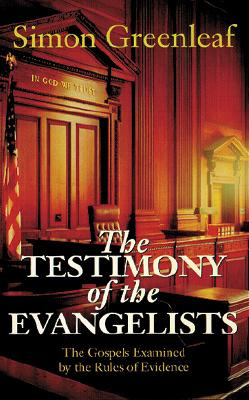 The Testimony of the Evangelists: The Gospels Examined by the Rules of Evidence - Greenleaf, Simon