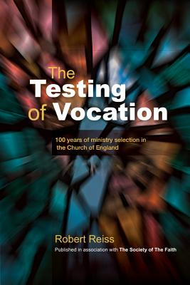 The Testing of Vocation: 100 years of ministry selection in the Church of England - Reiss, Robert