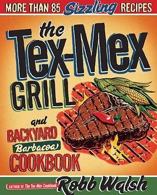 The Tex-Mex Grill and Backyard Barbacoa Cookbook - Walsh, Robb