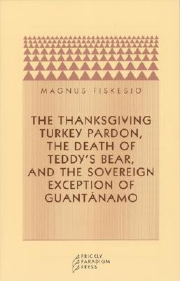 The Thanksgiving Turkey Pardon, the Death of Teddy's Bear, and the Sovereign Exception of Guantanamo - Fiskesjo, Magnus