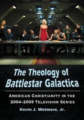 The The Theology of Battlestar Galactica: American Christianity in the 2004-2009 Television Series - Wetmore, Kevin J., Jr.