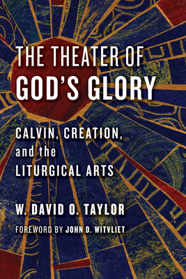 The Theater of God's Glory: Calvin, Creation, and the Liturgical Arts - Taylor, W David O