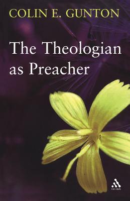 The Theologian as Preacher: Further Sermons from Colin Gunton - Gunton, Colin E, and Gunton, Sarah J (Editor), and Colwell, John (Editor)