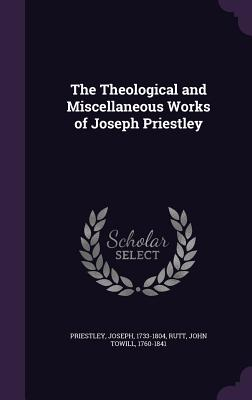 The Theological and Miscellaneous Works of Joseph Priestley - Priestley, Joseph, and Rutt, John Towill