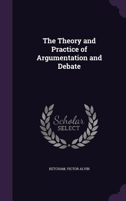 The Theory and Practice of Argumentation and Debate - Ketcham, Victor Alvin