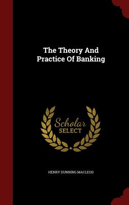 The Theory and Practice of Banking - MacLeod, Henry Dunning