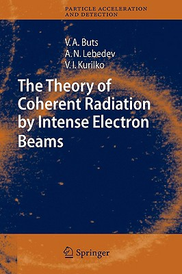 The Theory of Coherent Radiation by Intense Electron Beams - Buts, Vyacheslov A, and Lebedev, Andrey N, and Kurilko, V I