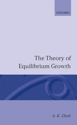 The Theory of Equilibrium Growth - Dixit, Avinash K
