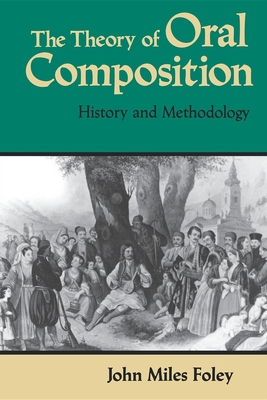 The Theory of Oral Composition: History and Methodology - Foley, John Miles