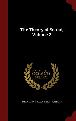 The Theory of Sound, Volume 2 - Rayleigh, Baron John William Strutt