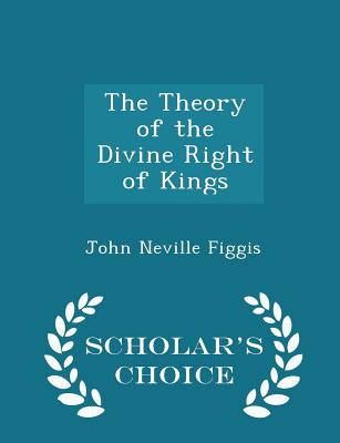 The Theory of the Divine Right of Kings - Scholar's Choice Edition - Figgis, John Neville
