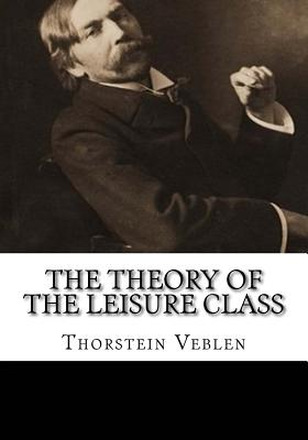 The Theory of the Leisure Class - Veblen, Thorstein