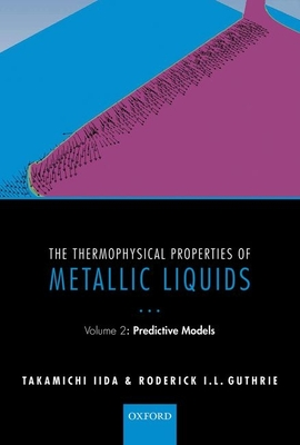 The Thermophysical Properties of Metallic Liquids: Volume 2 : Predictive models - Iida, Takamichi, and Guthrie, Roderick I. L.