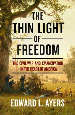 The Thin Light of Freedom: The Civil War and Emancipation in the Heart of America - Ayers, Edward L