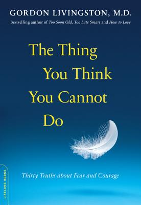 The Thing You Think You Cannot Do: Thirty Truths about Fear and Courage - Livingston, Gordon, MD