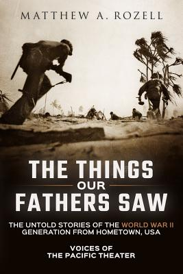 The Things Our Fathers Saw: The Untold Stories of the World War II Generation from Hometown, Usa-Voices of the Pacific Theater - Rozell, MR Matthew a