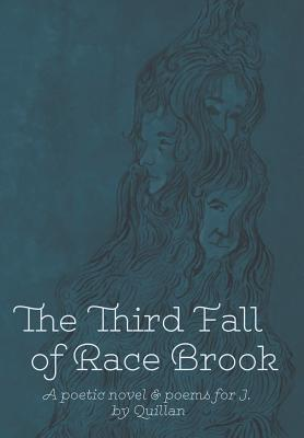 The Third Fall of Race Brook: A Poetic Novel & Poems for J. - Quillan