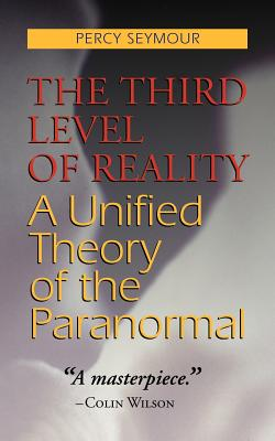 The Third Level of Reality: A Unified Theory of the Paranormal - Seymour, Percy
