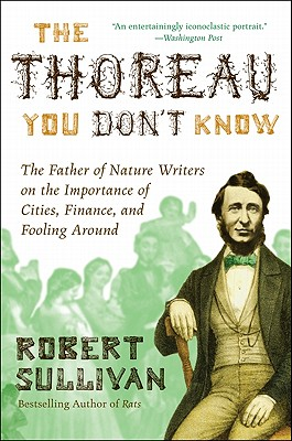 The Thoreau You Don't Know: The Father of Nature Writers on the Importance of Cities, Finance, and Fooling Around - Sullivan, Robert