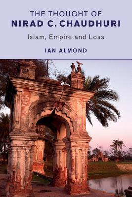 The Thought of Nirad C. Chaudhuri: Islam, Empire and Loss - Almond, Ian