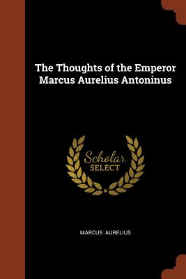 The Thoughts of the Emperor Marcus Aurelius Antoninus - Aurelius, Marcus