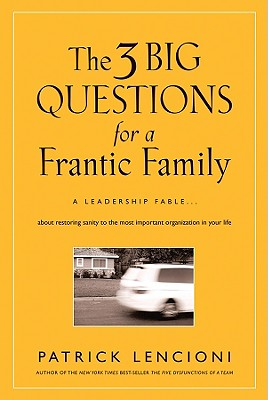The Three Big Questions for a Frantic Family: A Leadership Fable? about Restoring Sanity to the Most Important Organization in Your Life - Lencioni, Patrick M