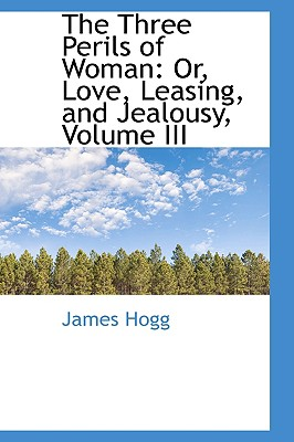 The Three Perils of Woman: Or, Love, Leasing, and Jealousy, Volume III - Hogg, James