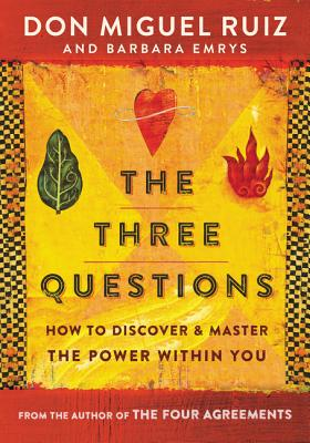 The Three Questions: How to Discover and Master the Power Within You - Ruiz, Don Miguel, and Emrys, Barbara