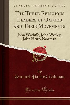 The Three Religious Leaders of Oxford and Their Movements: John Wycliffe, John Wesley, John Henry Newman (Classic Reprint) - Cadman, Samuel Parkes