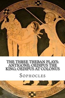 The Three Theban Plays: Antigone; Oedipus the King; Oedipus at Colonus - Sophocles, and Storr, F