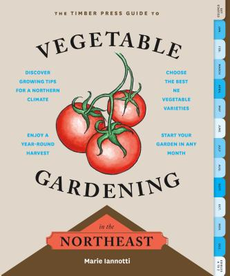The Timber Press Guide to Vegetable Gardening in the Northeast - Iannotti, Marie