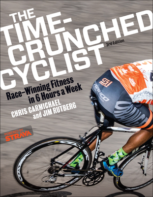 The Time-Crunched Cyclist: Race-Winning Fitness in 6 Hours a Week, 3rd Ed. - Carmichael, Chris, and Rutberg, Jim