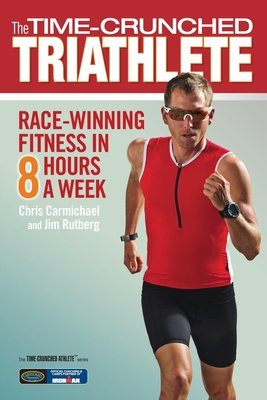 The Time-Crunched Triathlete: Race-Winning Fitness in 8 Hours a Week - Carmichael, Chris, and Rutberg, Jim