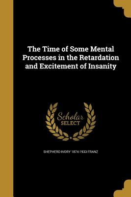 The Time of Some Mental Processes in the Retardation and Excitement of Insanity - Franz, Shepherd Ivory 1874-1933
