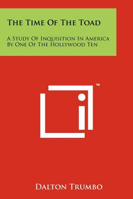 The Time of the Toad: A Study of Inquisition in America by One of the Hollywood Ten - Trumbo, Dalton