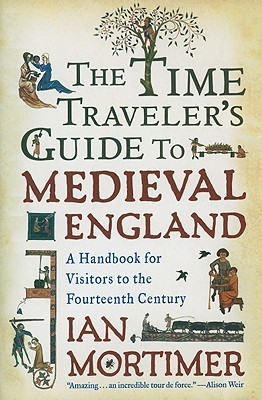 The Time Traveler's Guide to Medieval England: A Handbook for Visitors to the Fourteenth Century - Mortimer, Ian