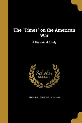 The Times on the American War: A Historical Study - Stephen, Leslie Sir, Ed (Creator)