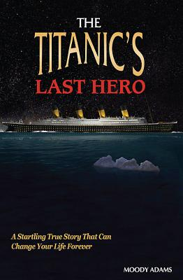 The Titanic's Last Hero: A Story of Courageous Heroism and Unshakable Faith - Adams, Moody