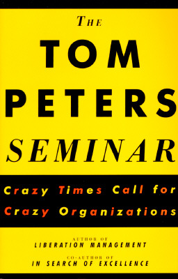 The Tom Peters Seminar: Crazy Times Call for Crazy Organizations - Peters, Tom