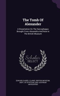 The Tomb of Alexander: A Dissertation on the Sarcophagus Brought from Alexandria and Now in the British Museum - Clarke, Edward Daniel, and British Museum Dept of Egyptian and as (Creator)