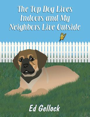 The Top Dog Lives Indoors and My Neighbors Live Outside - Gellock, Ed